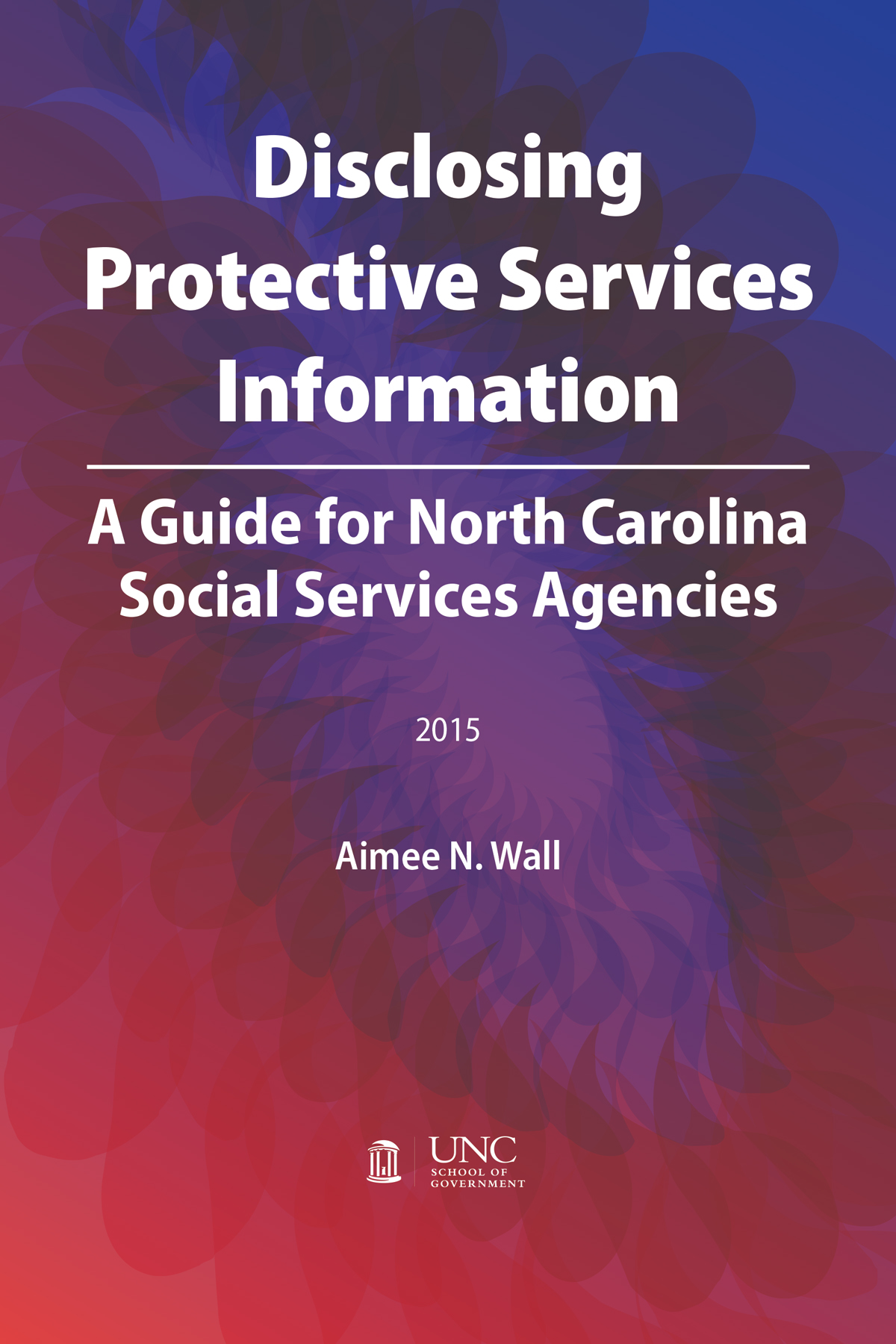 Disclosing Protective Services Information: A Guide for North Carolina Social Services Agencies, 2015, Aimee N. Wall